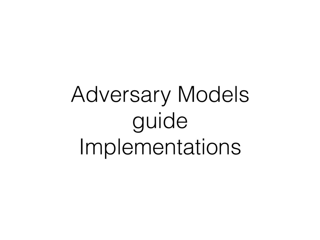 Adversary Models guide Implementations