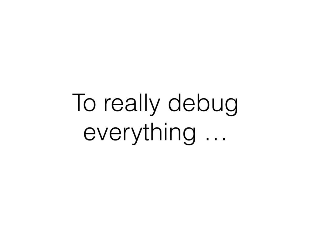 To really debug everything …