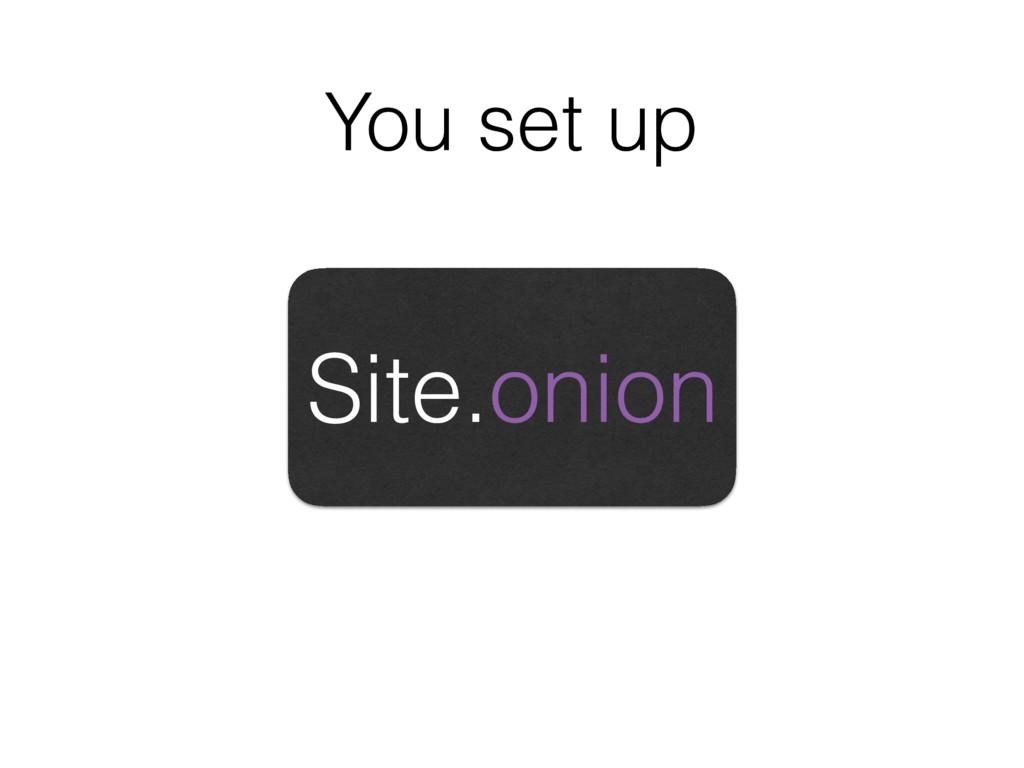 You set up Site.onion