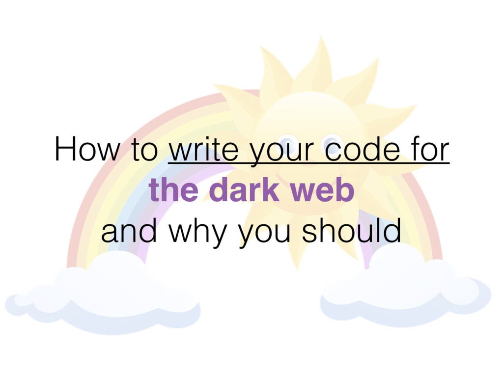How to write your code for the dark web and why...