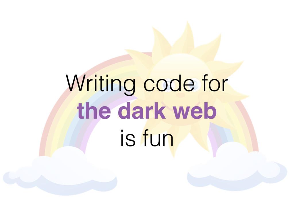 Writing code for the dark web is fun