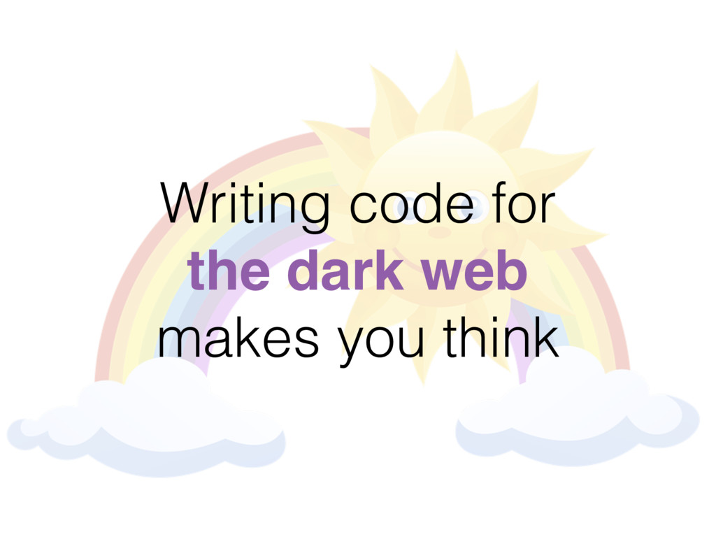 Writing code for the dark web makes you think
