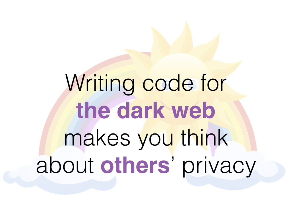 Writing code for the dark web makes you think a...