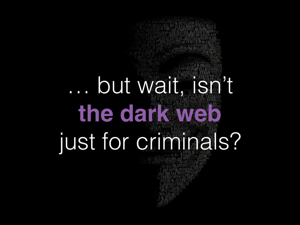 … but wait, isn't the dark web just for crimina...