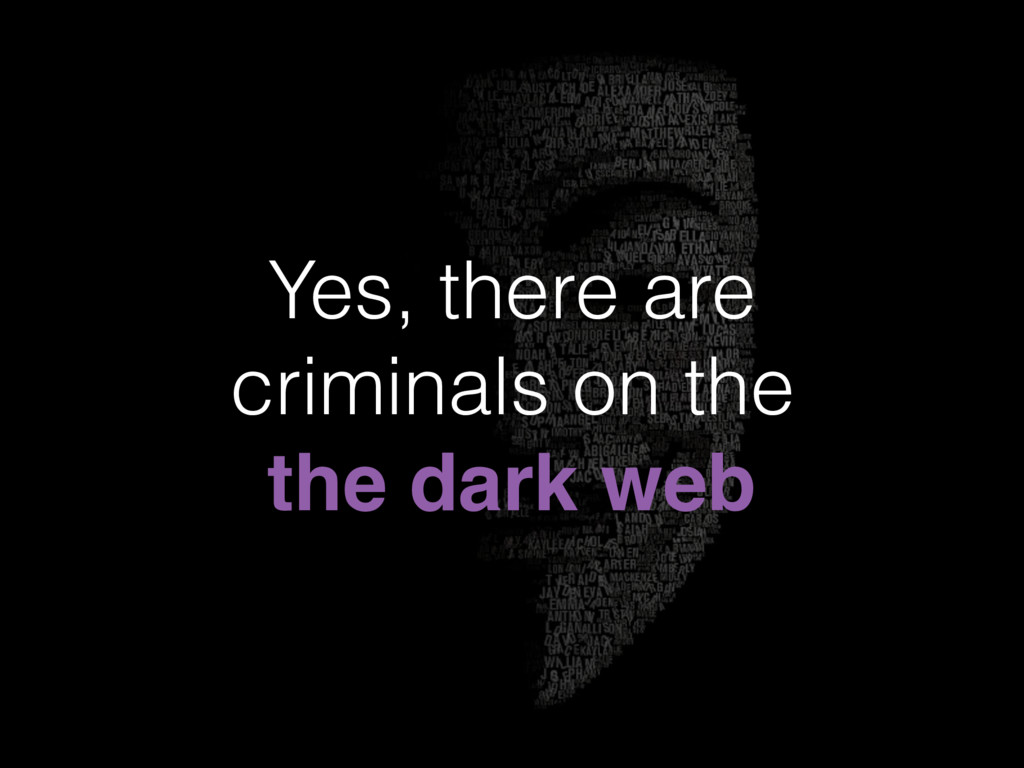 Yes, there are criminals on the the dark web