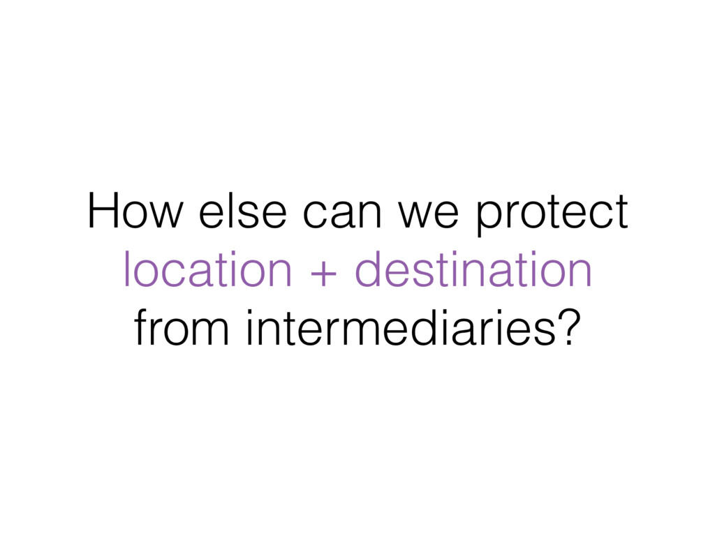 How else can we protect location + destination...