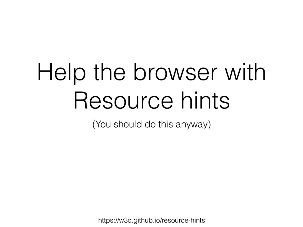 Help the browser with Resource hints (You shoul...