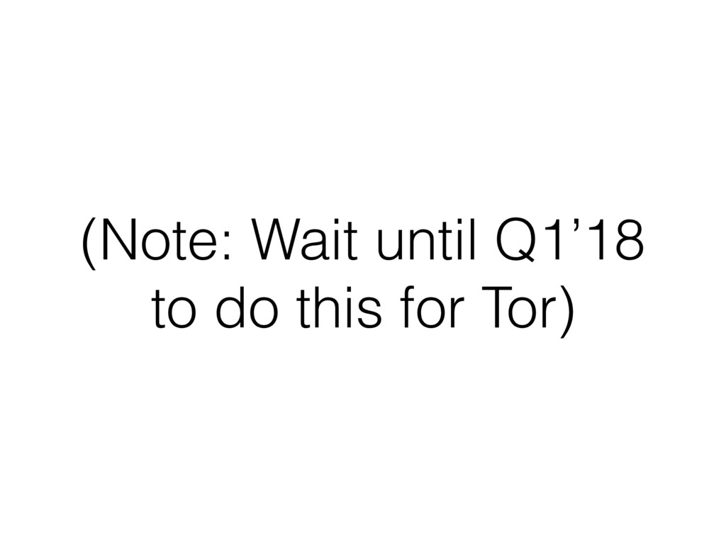 (Note: Wait until Q1'18 to do this for Tor)