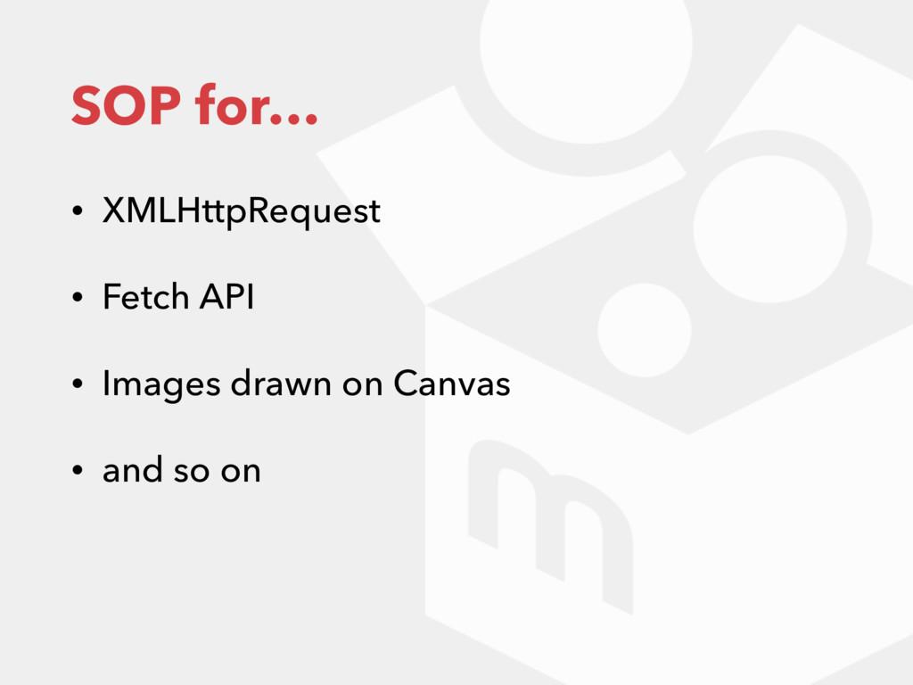 SOP for… • XMLHttpRequest • Fetch API • Images ...