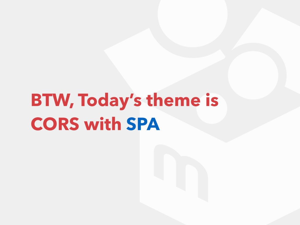BTW, Today's theme is CORS with SPA