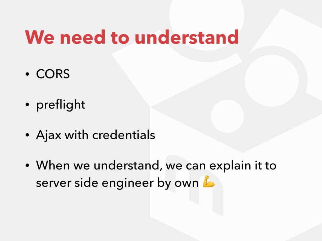 We need to understand • CORS • preflight • Ajax ...