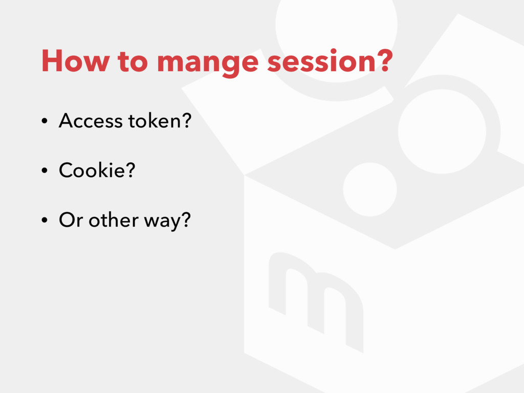 How to mange session? • Access token? • Cookie?...