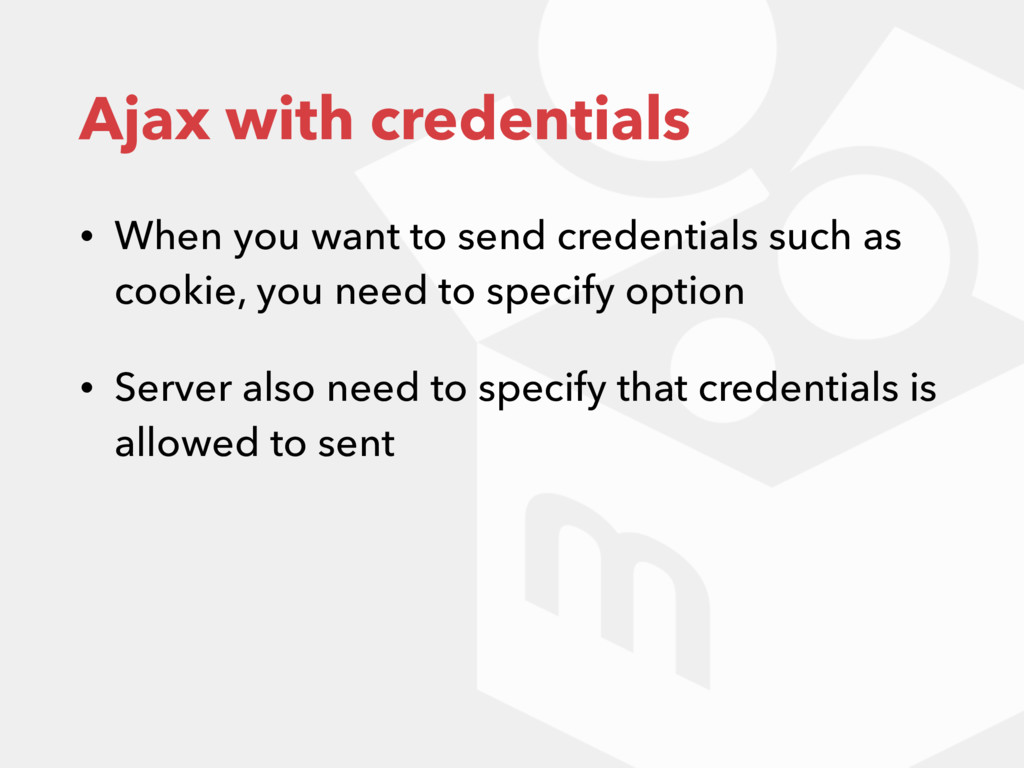 Ajax with credentials • When you want to send c...