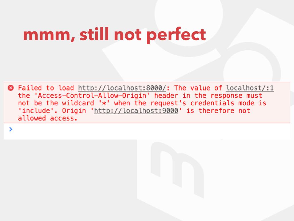mmm, still not perfect