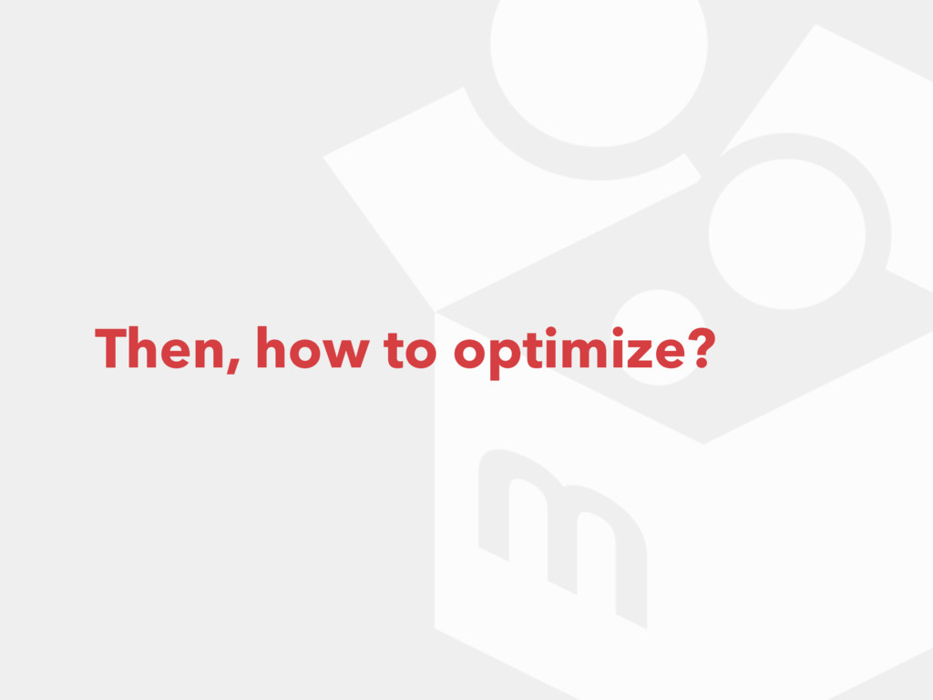 Then, how to optimize?