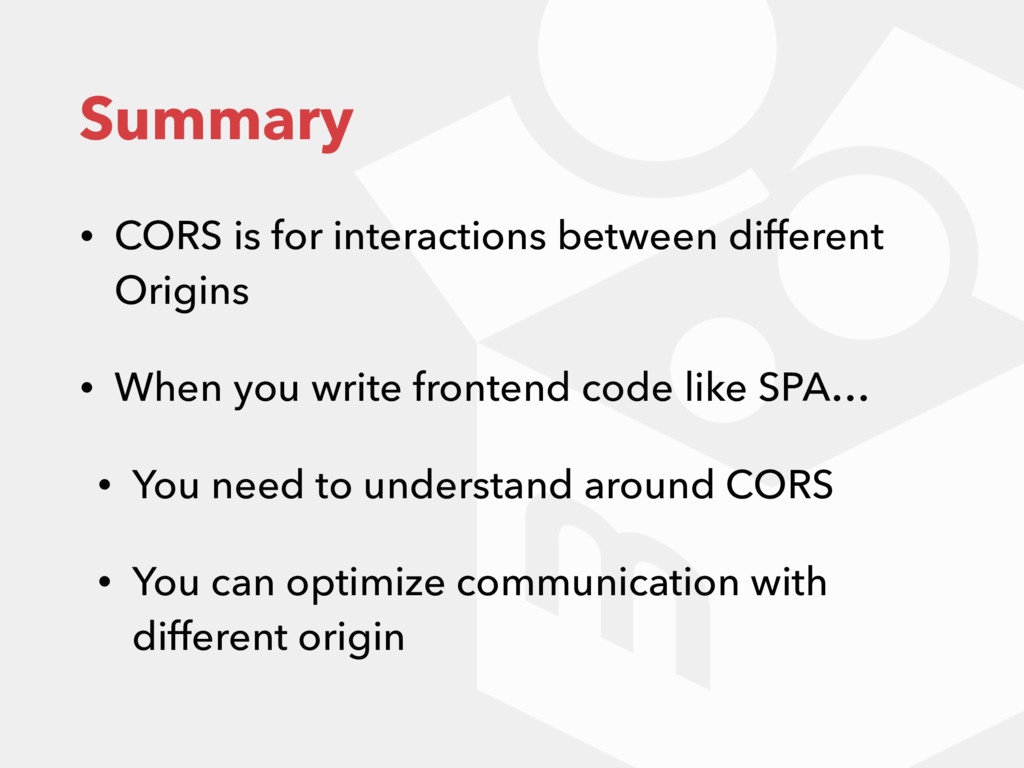 Summary • CORS is for interactions between diff...