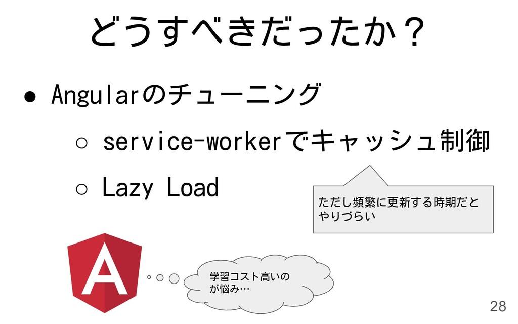 どうすべきだったか? ● Angularのチューニング ○ service-workerでキャ...