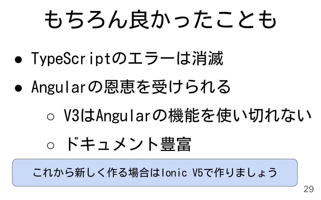 もちろん良かったことも ● TypeScriptのエラーは消滅 ● Angularの恩恵を受け...