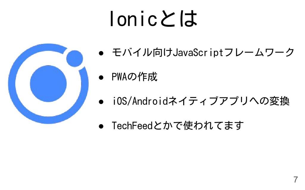 Ionicとは ● モバイル向けJavaScriptフレームワーク ● PWAの作成 ● iO...