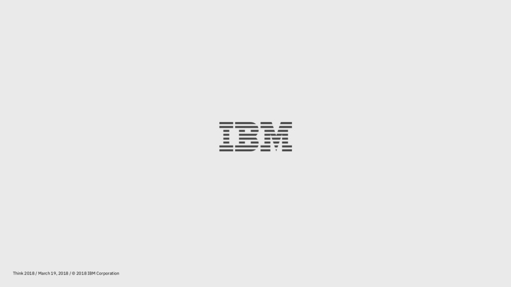 Think 2018 / March 19, 2018 / © 2018 IBM Corpor...