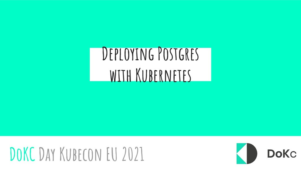 Deploying Postgres with Kubernetes DoKC Day Kub...