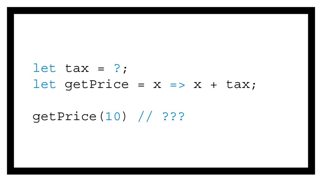let tax = ?; let getPrice = x => x + tax; getPr...