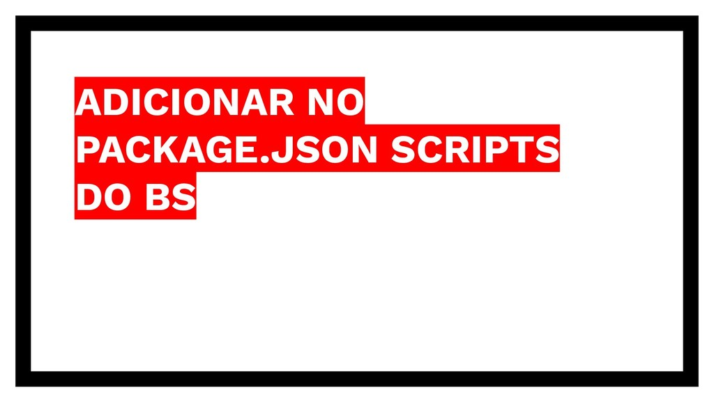ADICIONAR NO PACKAGE.JSON SCRIPTS DO BS