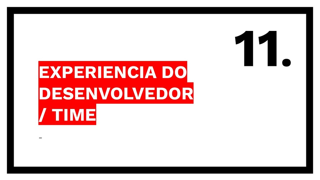 EXPERIENCIA DO DESENVOLVEDOR / TIME - 11.