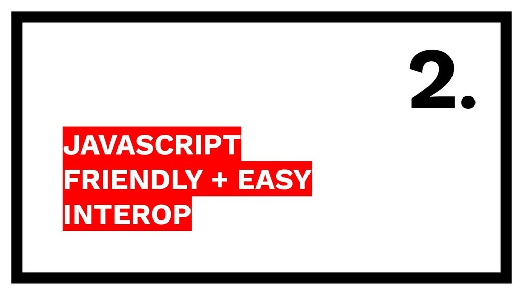 JAVASCRIPT FRIENDLY + EASY INTEROP 2.