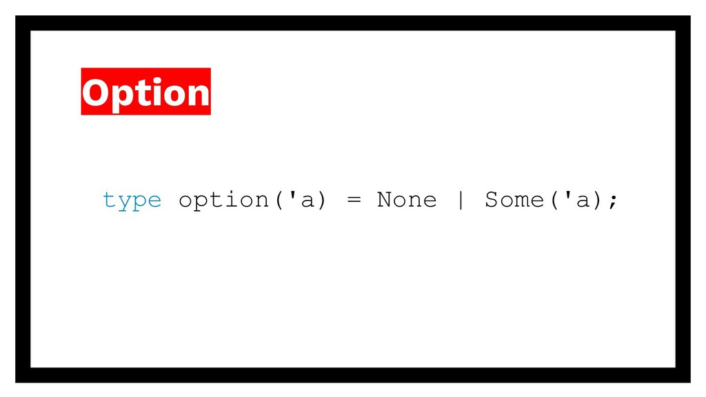 Option type option('a) = None | Some('a);