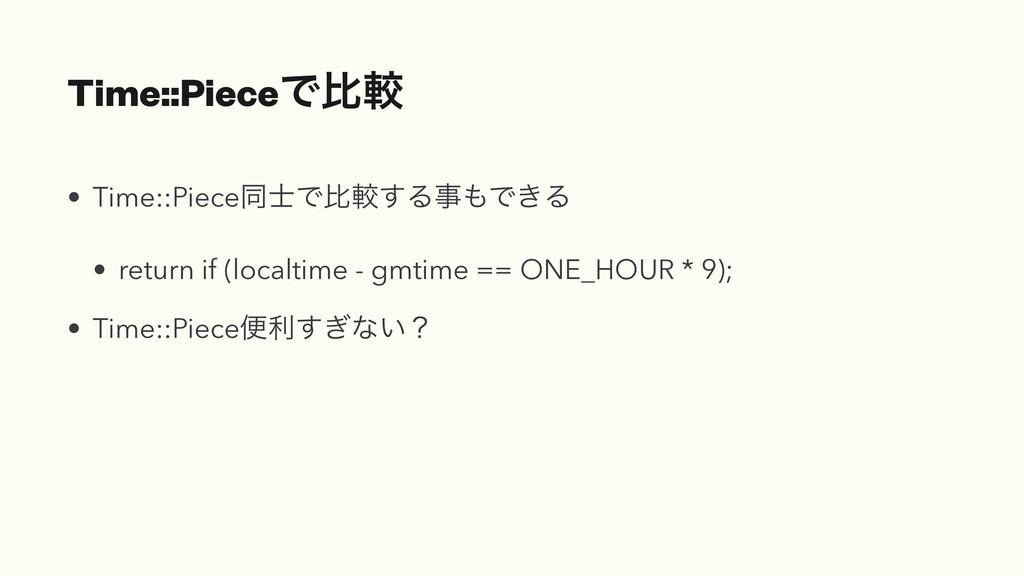 Time::PieceͰൺֱ • Time::PieceಉͰൺֱ͢ΔࣄͰ͖Δ • retu...