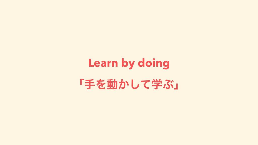 Learn by doing ʮखΛಈֶ͔ͯ͠Ϳʯ