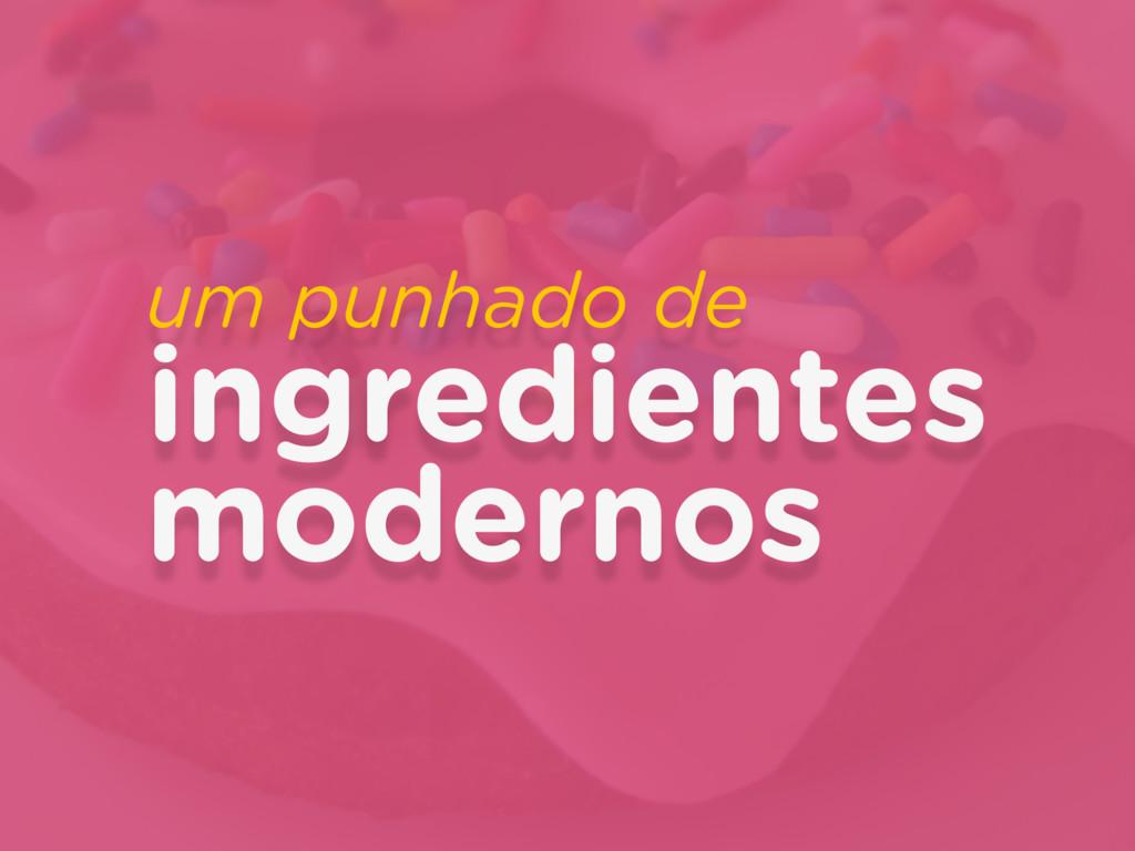 um punhado de ingredientes modernos