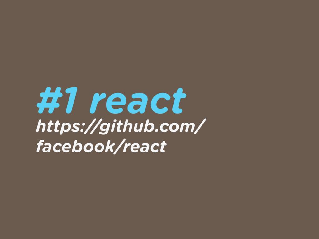 #1 react https://github.com/ facebook/react