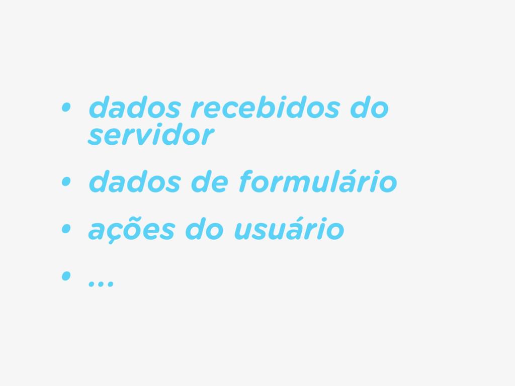 • dados recebidos do servidor • dados de formul...