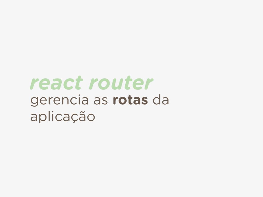gerencia as rotas da aplicação react router