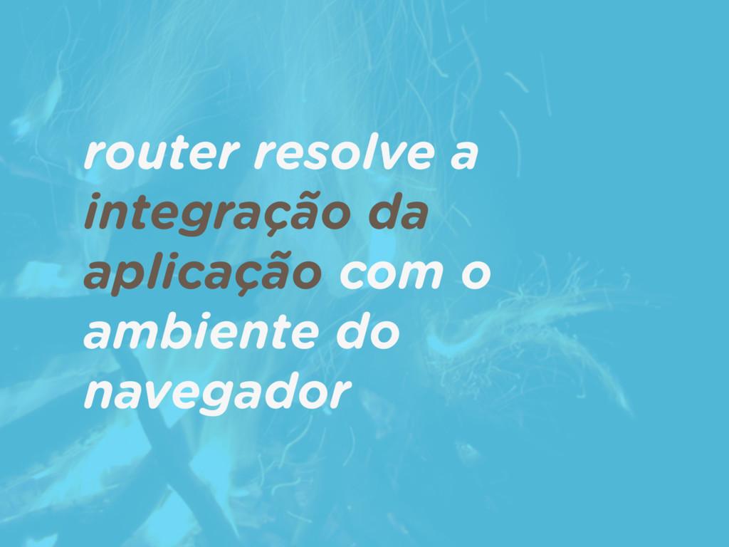 router resolve a integração da aplicação com o ...