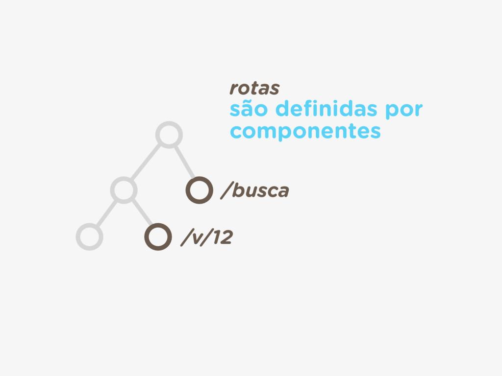 /busca /v/12 rotas são definidas por componentes