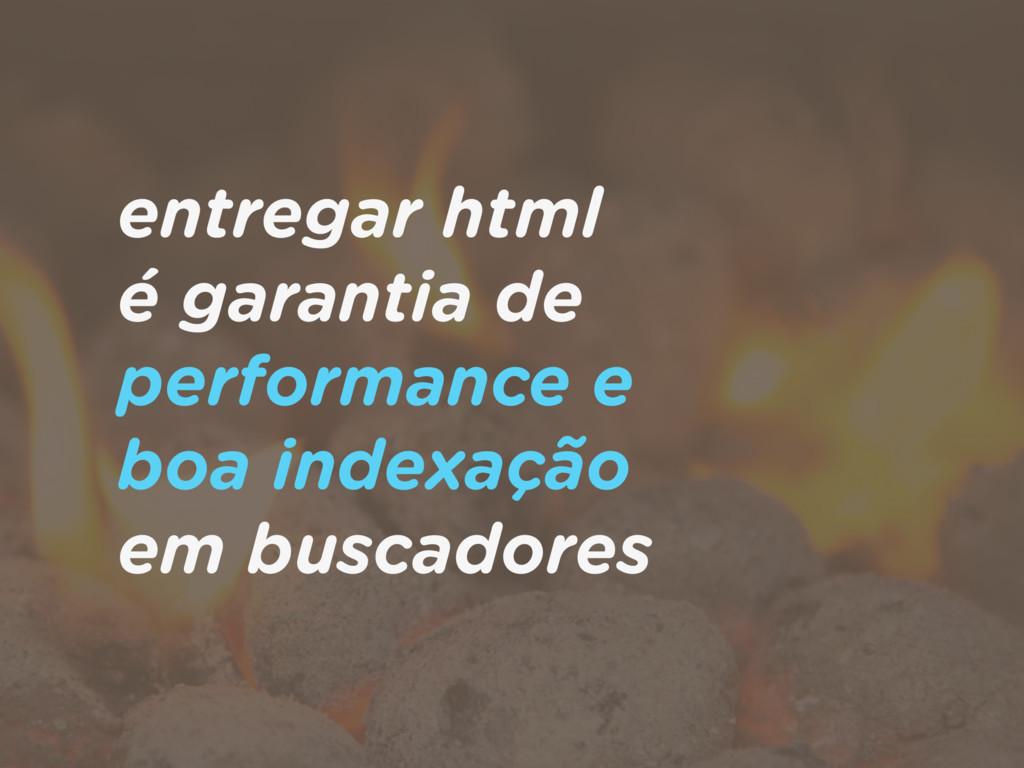 entregar html  é garantia de performance e  b...