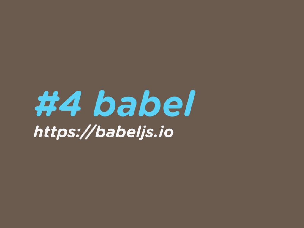 #4 babel https://babeljs.io