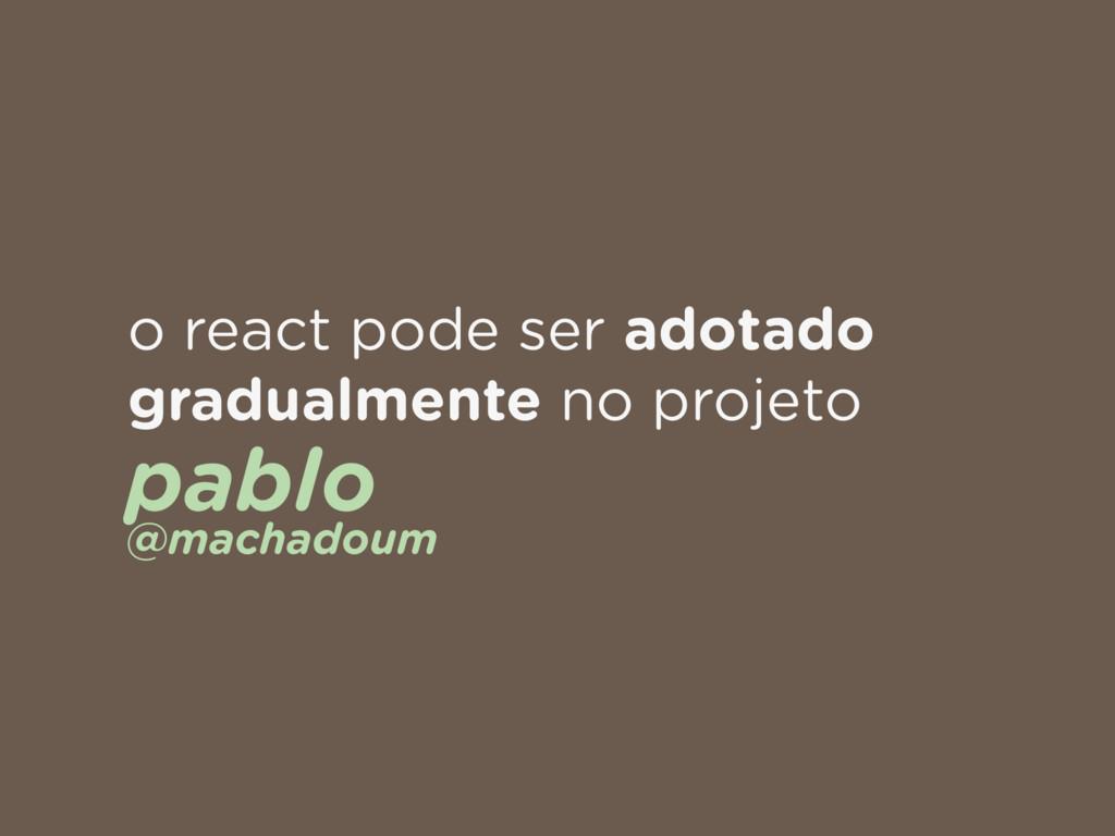 o react pode ser adotado gradualmente no projet...