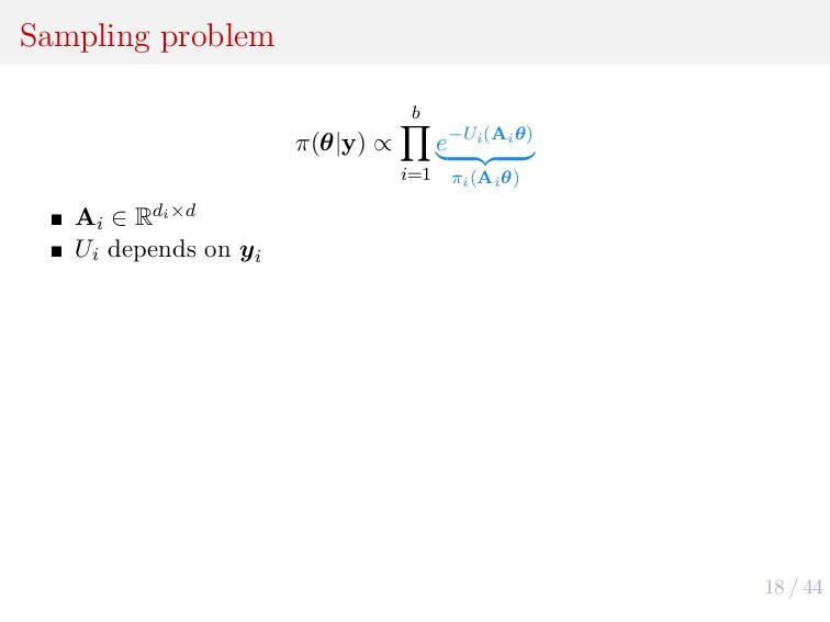 18 / 44 Sampling problem π(θ|y) ∝ b i=1 e−Ui(Ai...