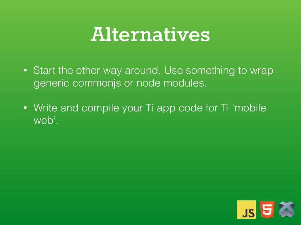 Alternatives • Start the other way around. Use ...