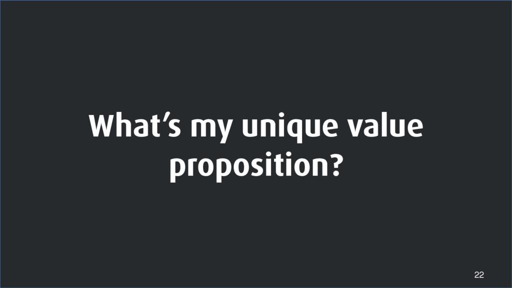 What's my unique value proposition? 22