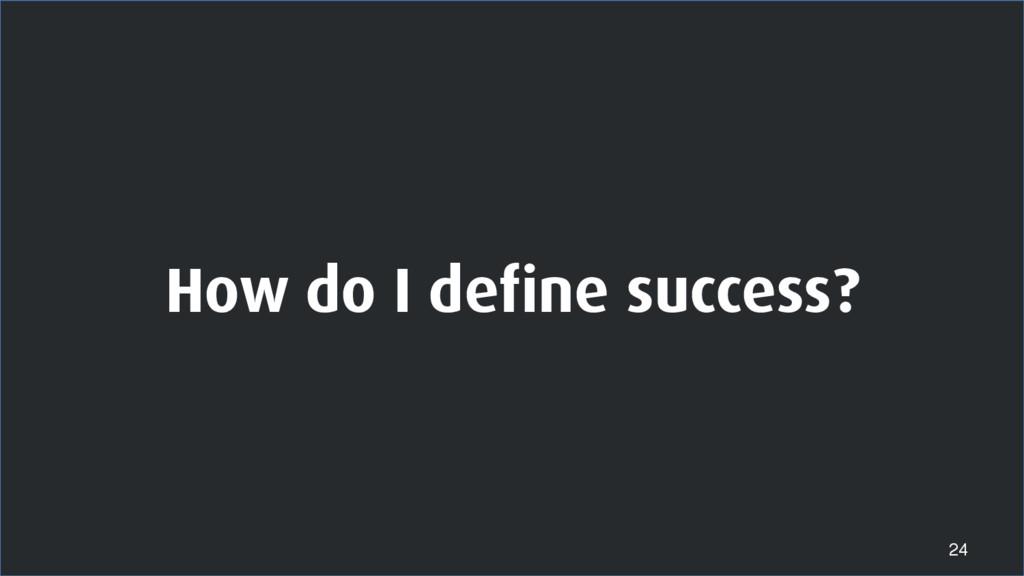 How do I define success? 24
