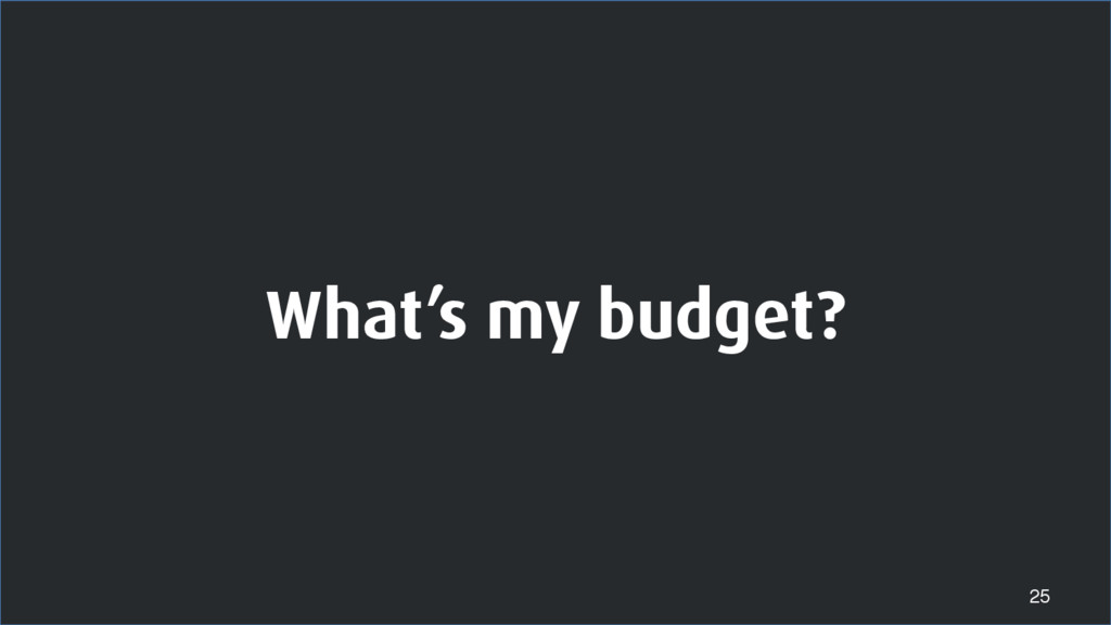 What's my budget? 25