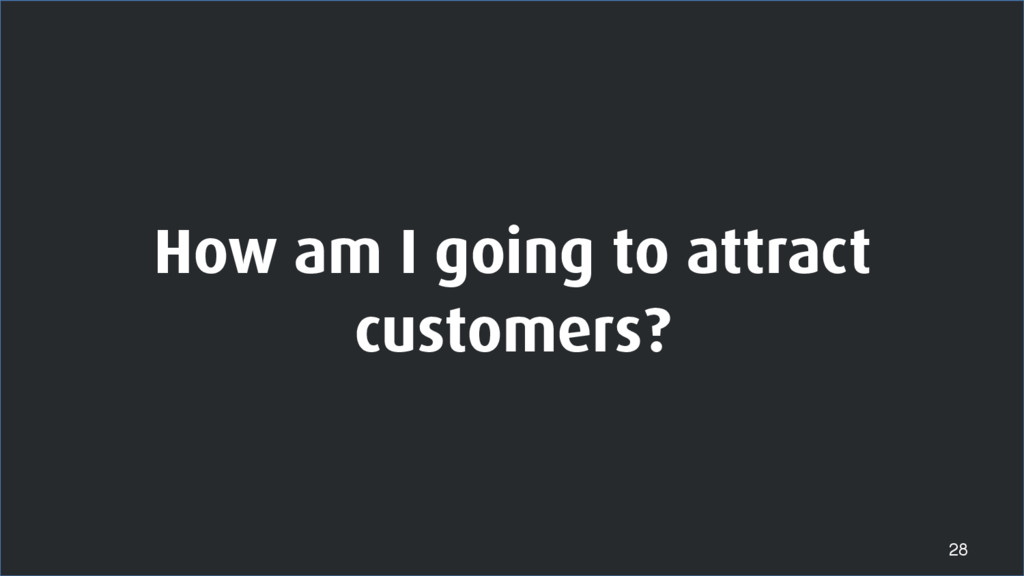 How am I going to attract customers? 28