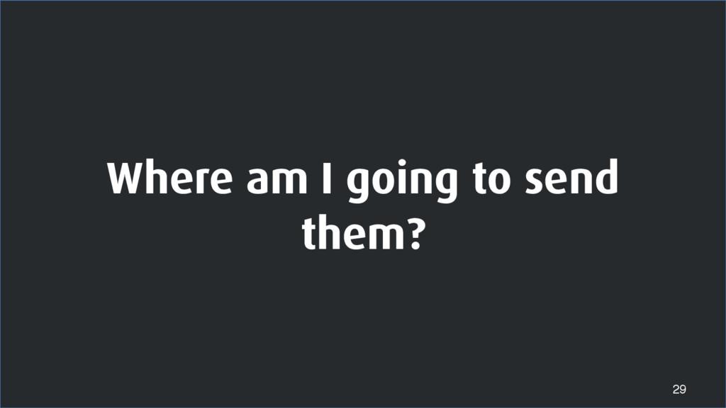 Where am I going to send them? 29