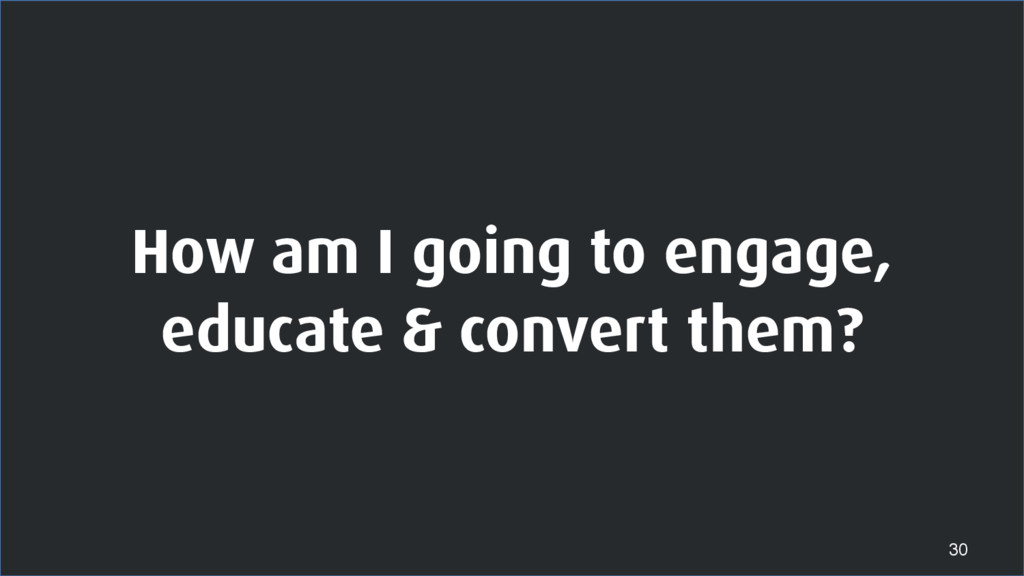 How am I going to engage, educate & convert the...