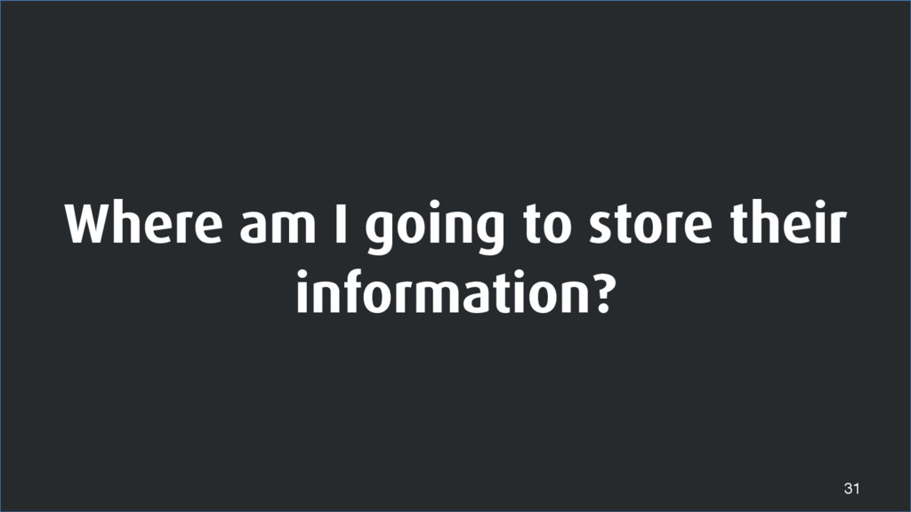Where am I going to store their information? 31